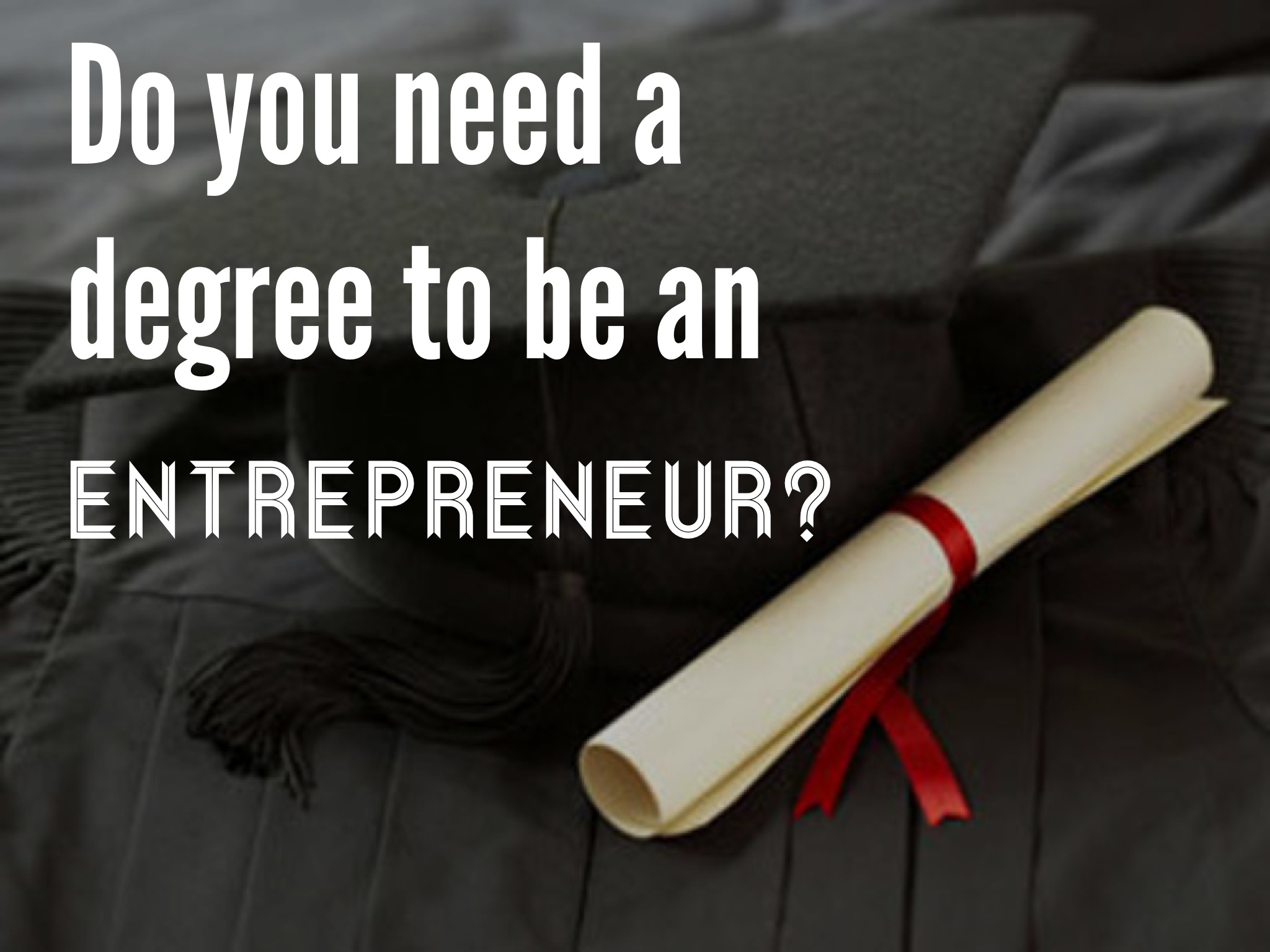 Do you need a degree to be an entrepreneur